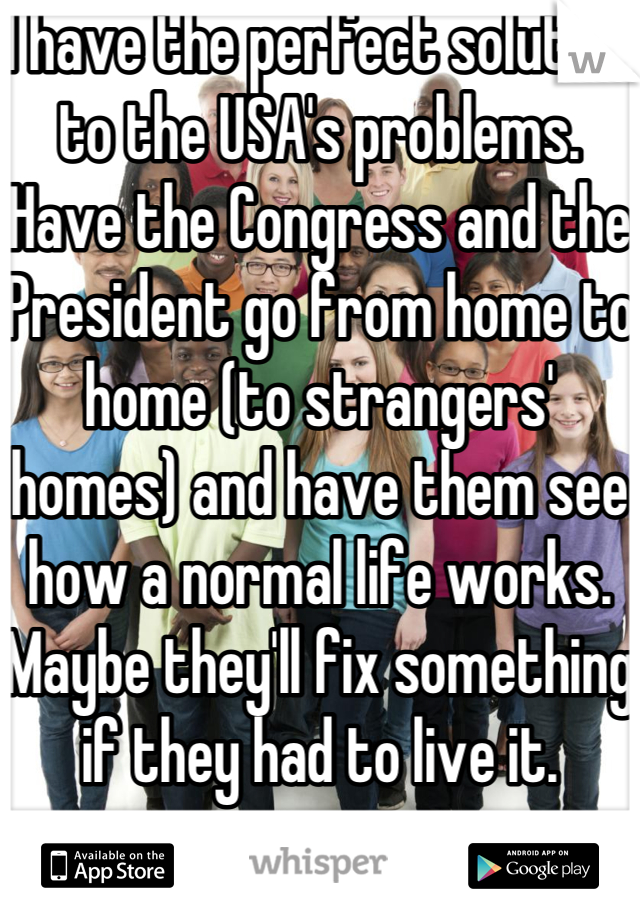 I have the perfect solution to the USA's problems.  Have the Congress and the President go from home to home (to strangers' homes) and have them see how a normal life works. Maybe they'll fix something if they had to live it.