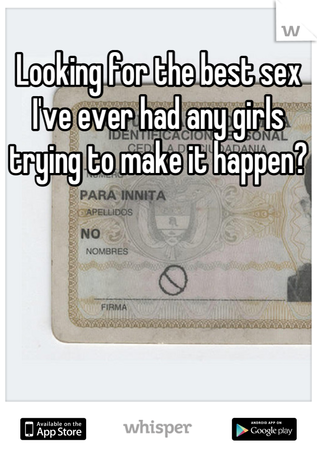 Looking for the best sex I've ever had any girls trying to make it happen?