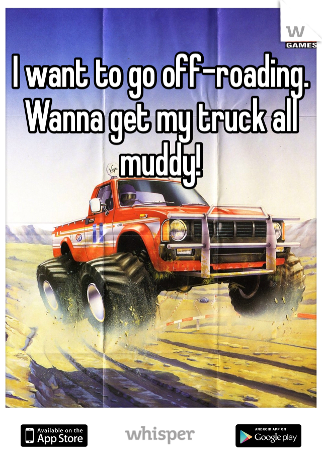 I want to go off-roading. Wanna get my truck all muddy!