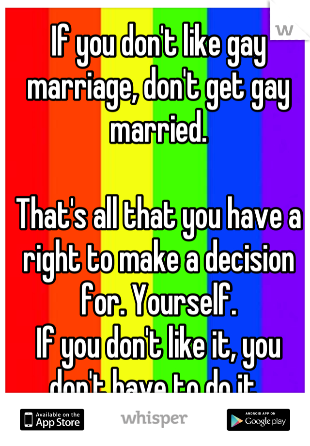 If you don't like gay marriage, don't get gay married.   That's all that you have a right to make a decision for. Yourself.  If you don't like it, you don't have to do it.