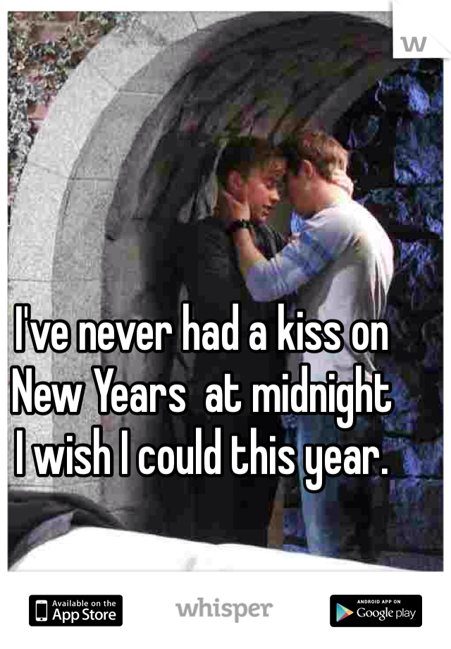 I've never had a kiss on New Years  at midnight  I wish I could this year.