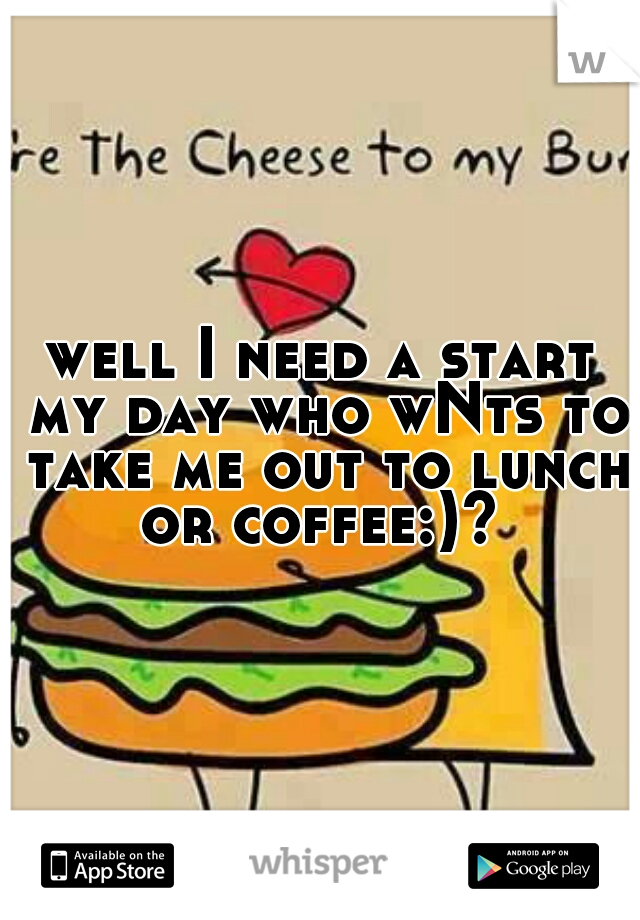 well I need a start my day who wNts to take me out to lunch or coffee:)?