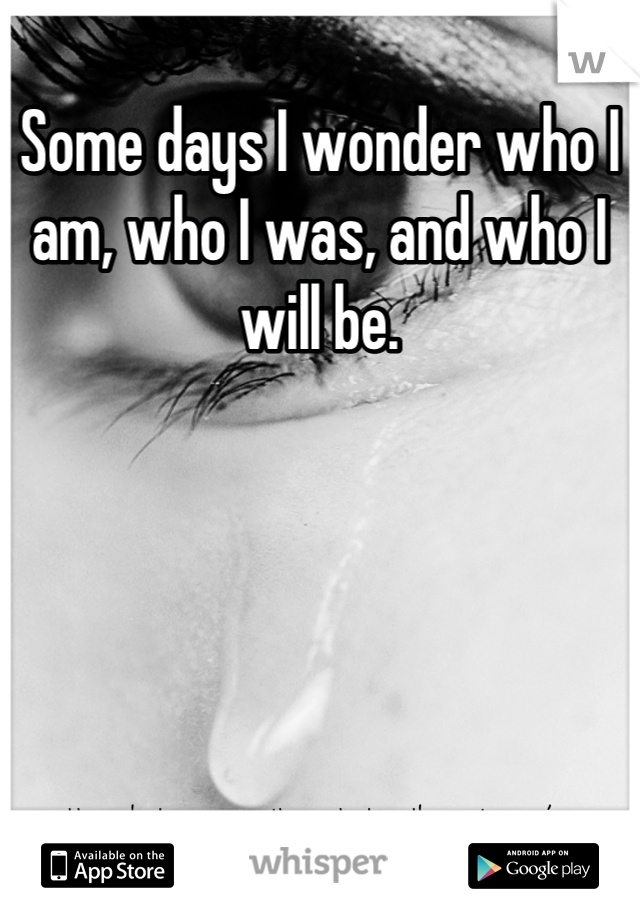 Some days I wonder who I am, who I was, and who I will be.