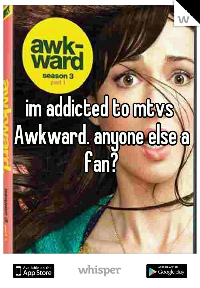 im addicted to mtvs Awkward. anyone else a fan?