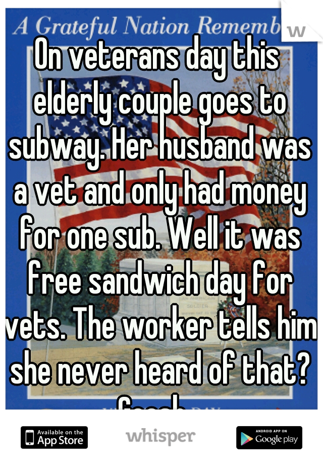 On veterans day this elderly couple goes to subway. Her husband was a vet and only had money for one sub. Well it was free sandwich day for vets. The worker tells him she never heard of that? Geesh...