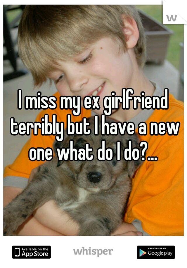 I miss my ex girlfriend terribly but I have a new one what do I do?...