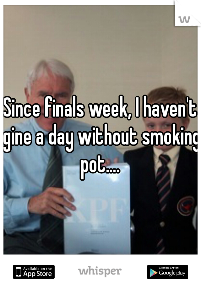 Since finals week, I haven't gine a day without smoking pot....