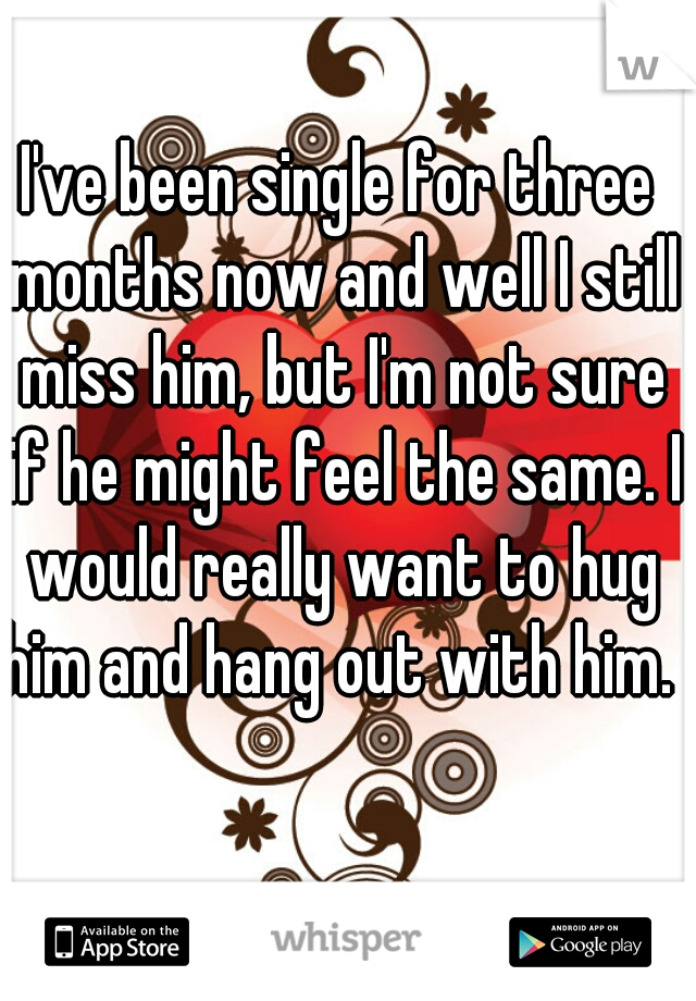 I've been single for three months now and well I still miss him, but I'm not sure if he might feel the same. I would really want to hug him and hang out with him.