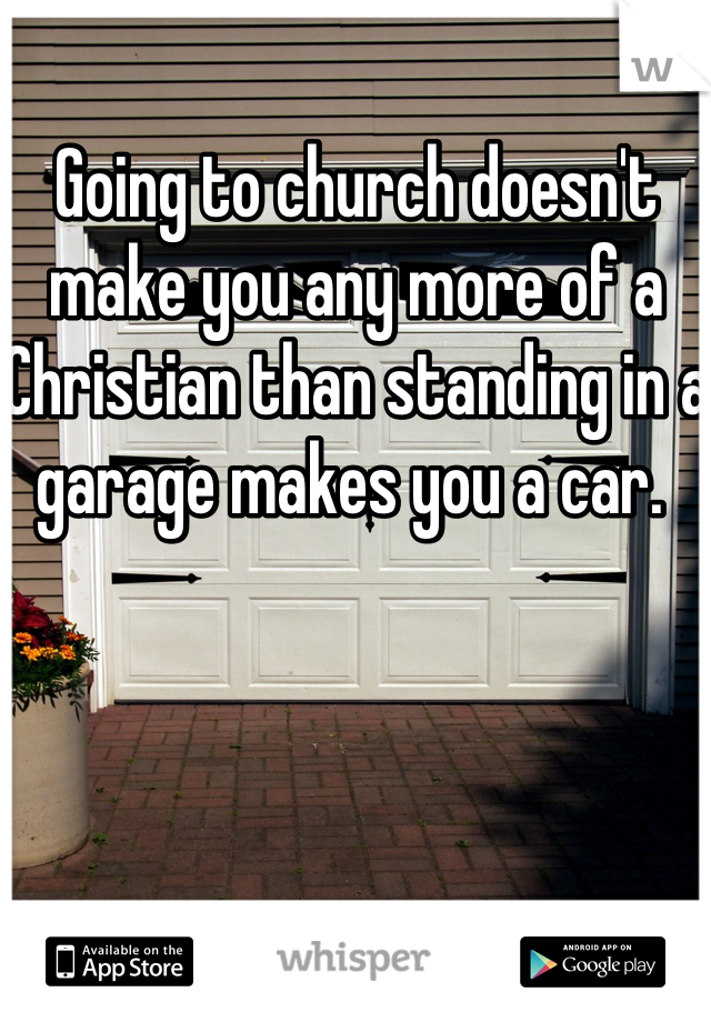 Going to church doesn't make you any more of a Christian than standing in a garage makes you a car.