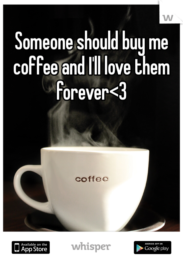 Someone should buy me coffee and I'll love them forever<3