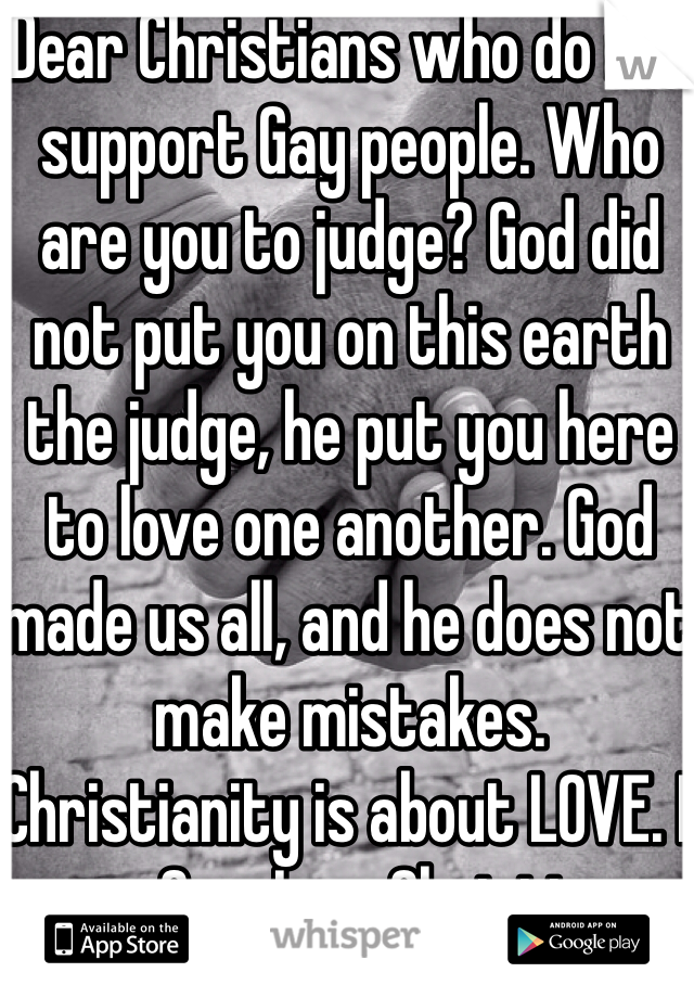 Dear Christians who do not support Gay people. Who are you to judge? God did not put you on this earth the judge, he put you here to love one another. God made us all, and he does not make mistakes. Christianity is about LOVE. I am Gay. I am Christian.