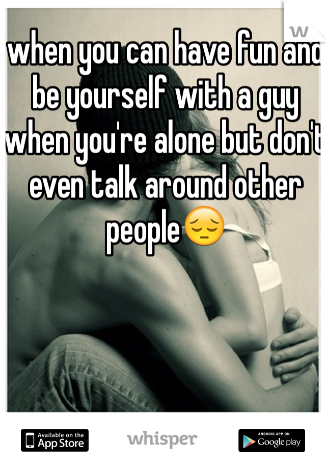 when you can have fun and be yourself with a guy when you're alone but don't even talk around other people😔