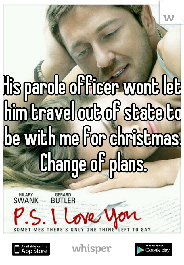 His parole officer wont let him travel out of state to be with me for christmas. Change of plans.