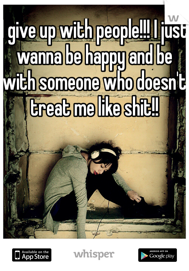 I give up with people!!! I just wanna be happy and be with someone who doesn't treat me like shit!!
