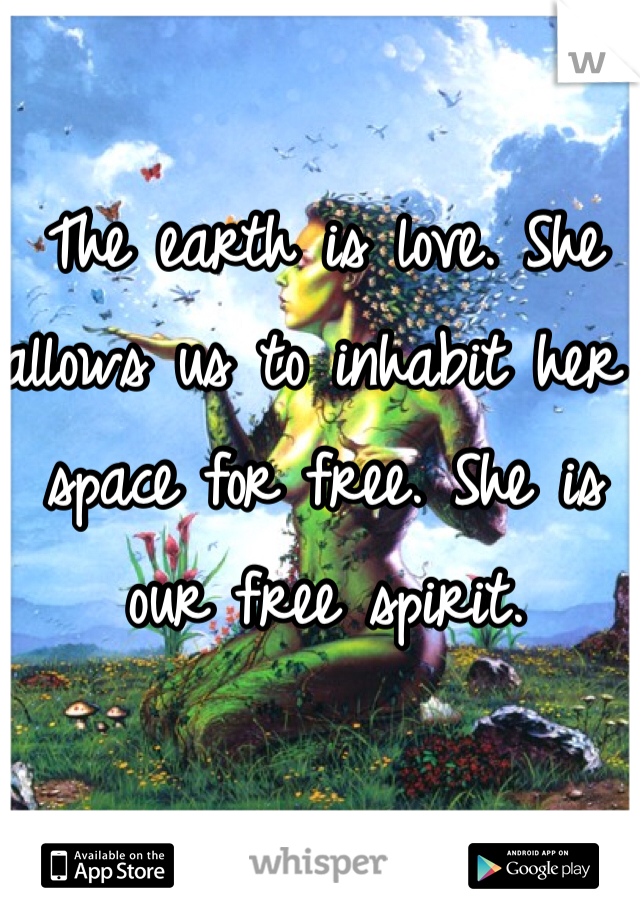 The earth is love. She allows us to inhabit her space for free. She is our free spirit.