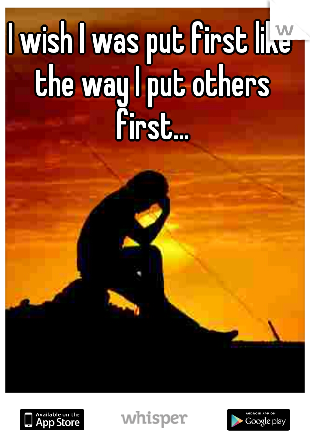 I wish I was put first like the way I put others first...