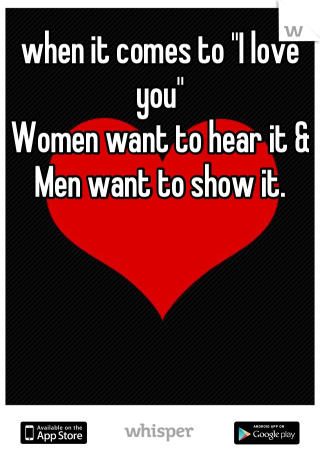 """when it comes to """"I love you""""  Women want to hear it & Men want to show it."""