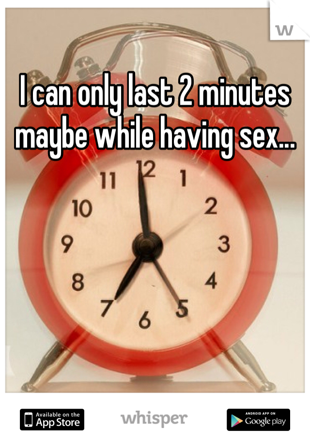 I can only last 2 minutes maybe while having sex...