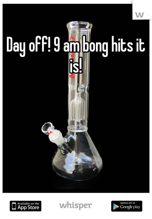 Day off! 9 am bong hits it is!