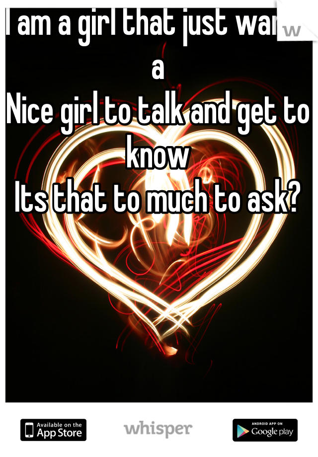 I am a girl that just wants a  Nice girl to talk and get to know Its that to much to ask?