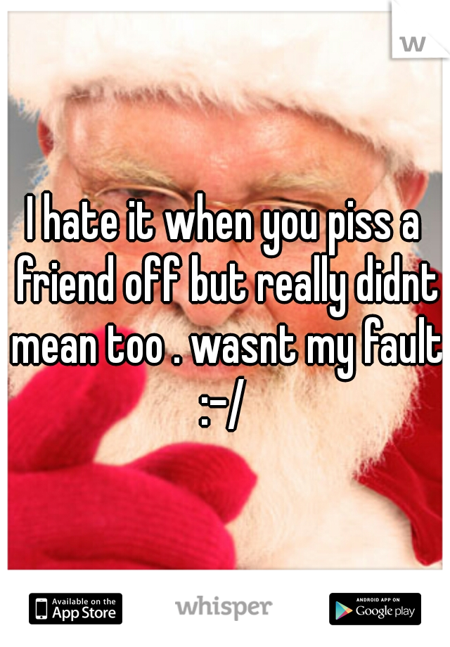 I hate it when you piss a friend off but really didnt mean too . wasnt my fault :-/
