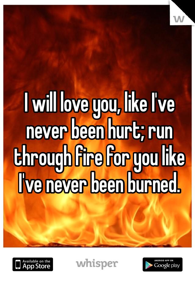 I will love you, like I've never been hurt; run through fire for you like I've never been burned.