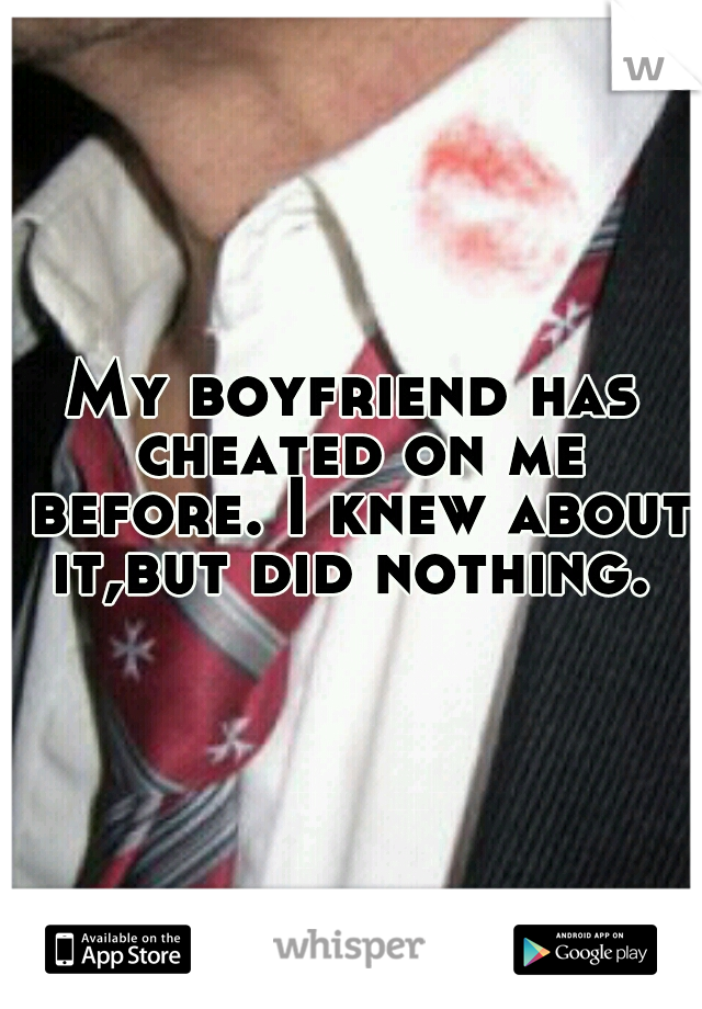 My boyfriend has cheated on me before. I knew about it,but did nothing.
