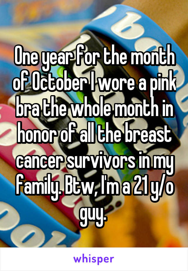 One year for the month of October I wore a pink bra the whole month in honor of all the breast cancer survivors in my family. Btw, I'm a 21 y/o guy.