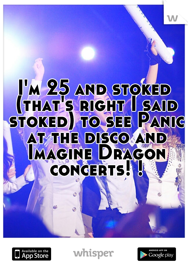 I'm 25 and stoked (that's right I said stoked) to see Panic at the disco and Imagine Dragon concerts! !
