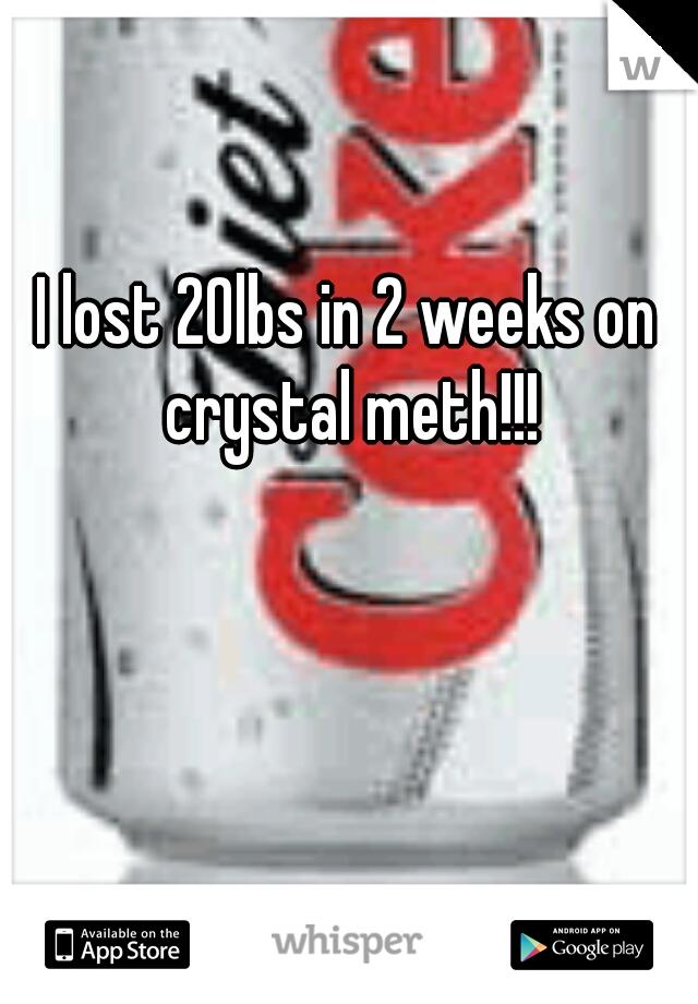 I lost 20lbs in 2 weeks on crystal meth!!!