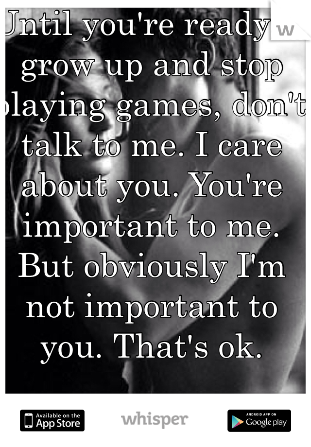 Until you're ready to grow up and stop playing games, don't talk to me. I care about you. You're important to me. But obviously I'm not important to you. That's ok.