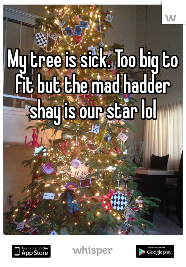 My tree is sick. Too big to fit but the mad hadder shay is our star lol