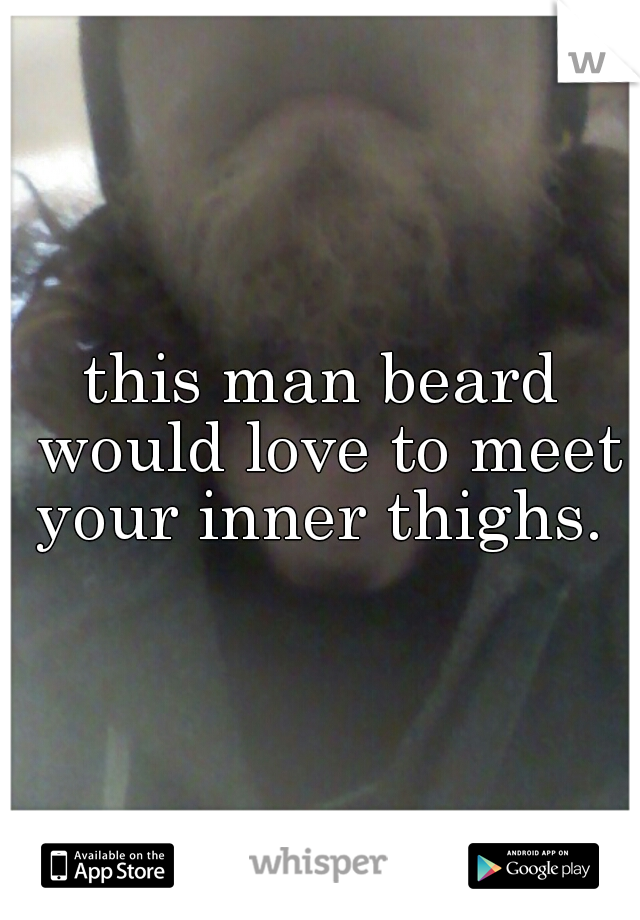this man beard would love to meet your inner thighs.