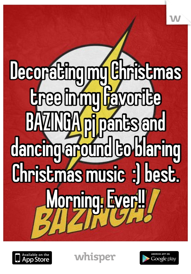 Decorating my Christmas tree in my favorite BAZINGA pj pants and dancing around to blaring Christmas music  :) best. Morning. Ever!!