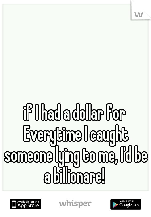 if I had a dollar for Everytime I caught someone lying to me, I'd be a billionare!