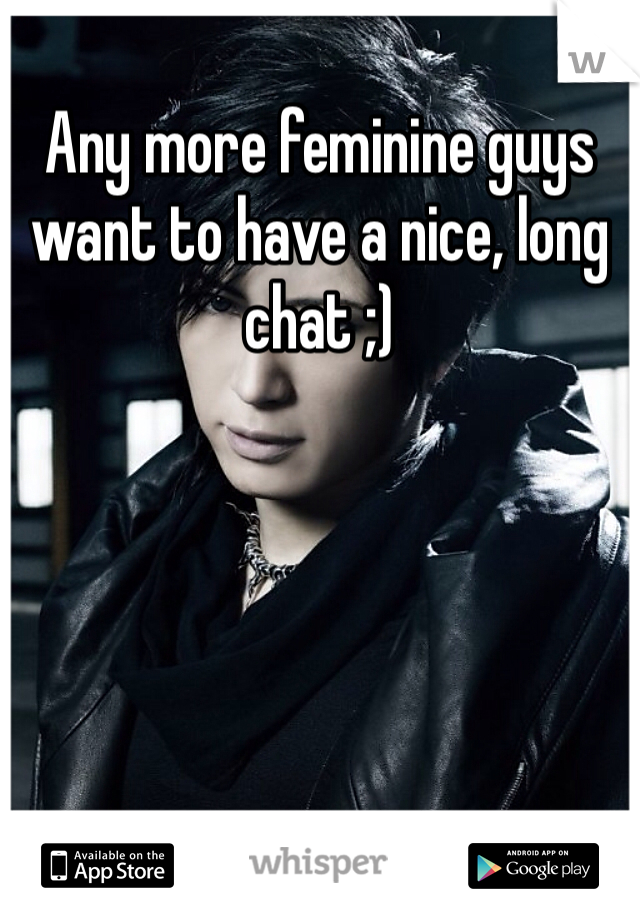 Any more feminine guys want to have a nice, long chat ;)