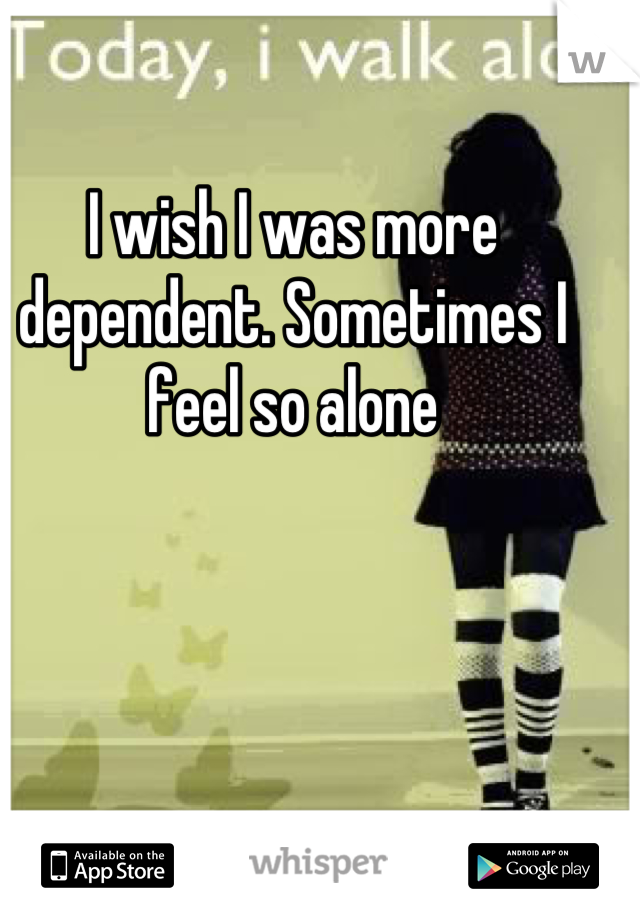 I wish I was more dependent. Sometimes I feel so alone