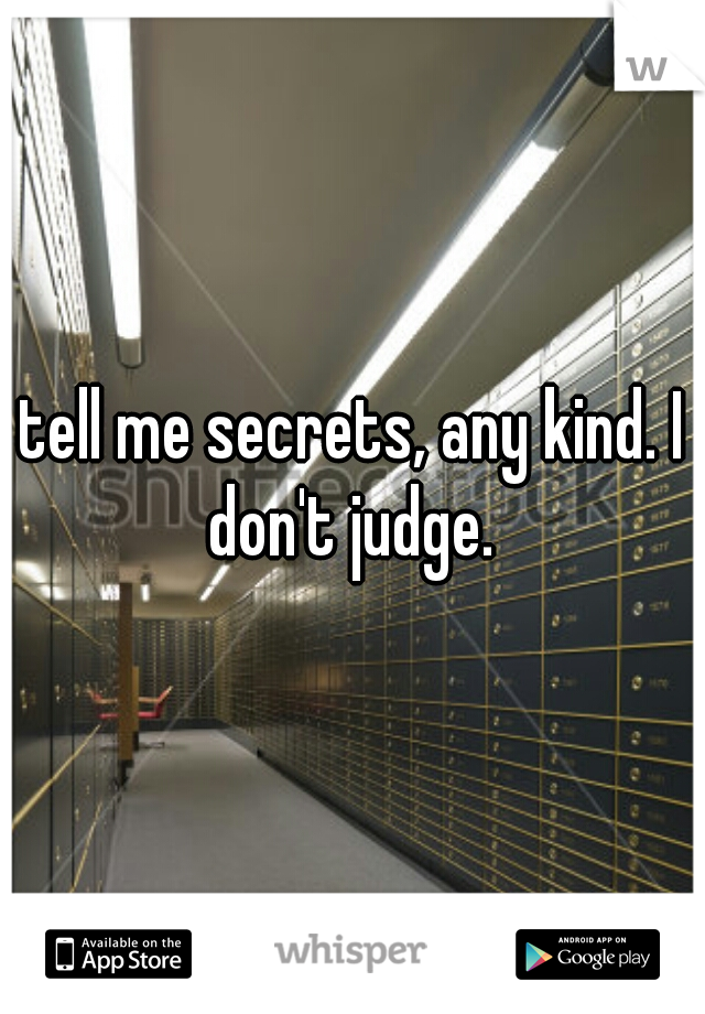 tell me secrets, any kind. I don't judge.