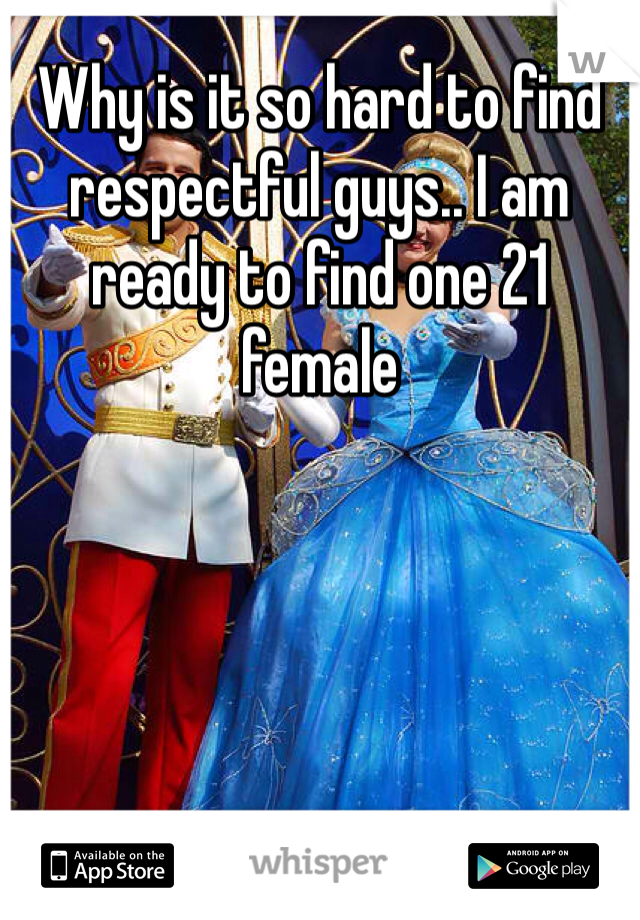 Why is it so hard to find respectful guys.. I am ready to find one 21 female