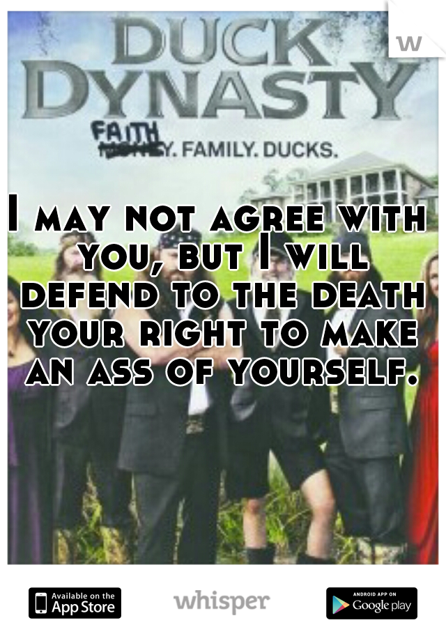 I may not agree with you, but I will defend to the death your right to make an ass of yourself.
