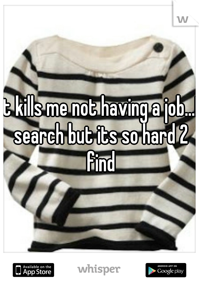 It kills me not having a job...I search but its so hard 2 find