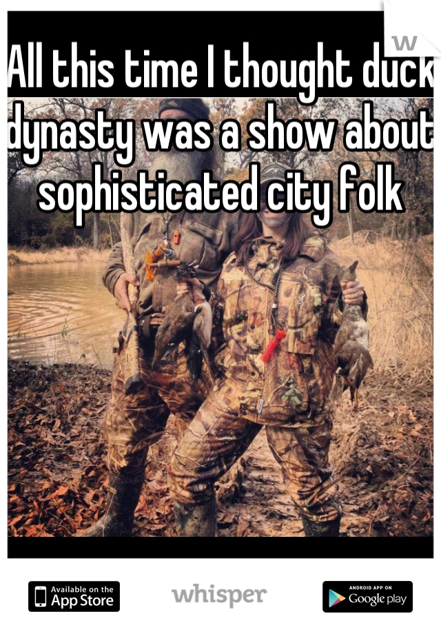 All this time I thought duck dynasty was a show about sophisticated city folk