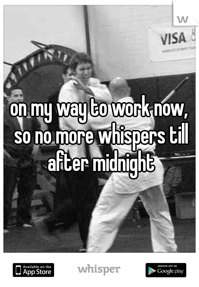 on my way to work now, so no more whispers till after midnight