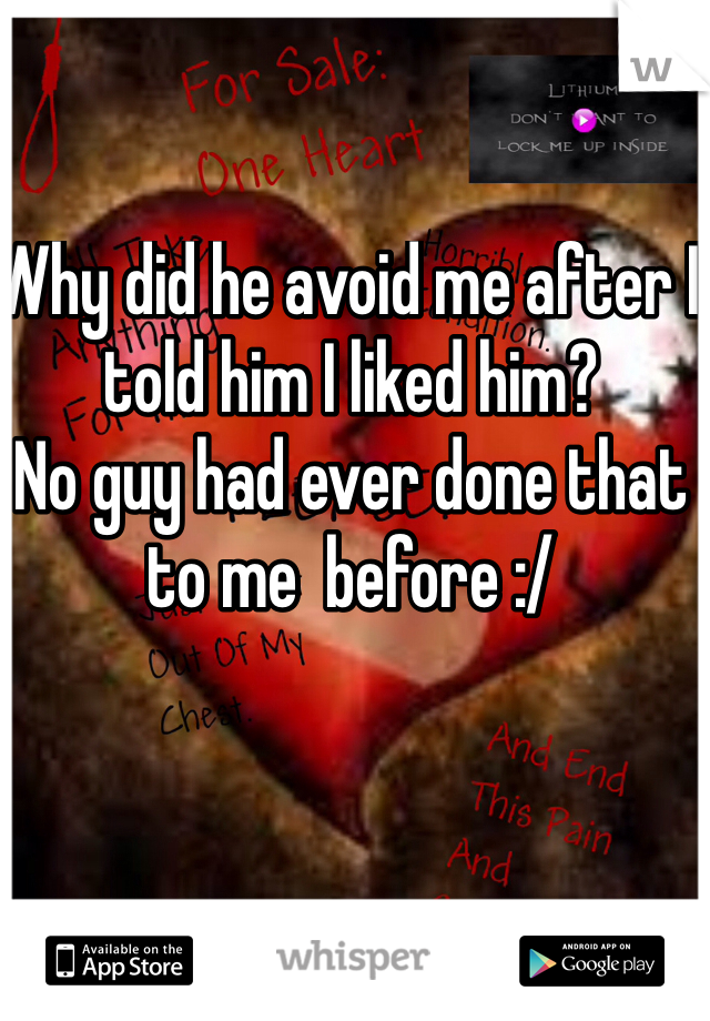 Why did he avoid me after I told him I liked him? No guy had ever done that to me  before :/