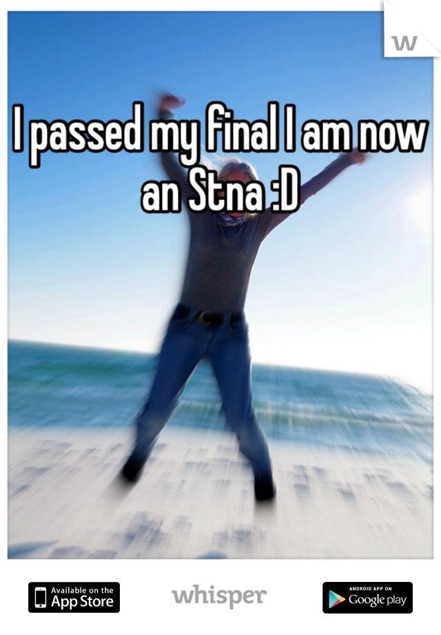I passed my final I am now an Stna :D