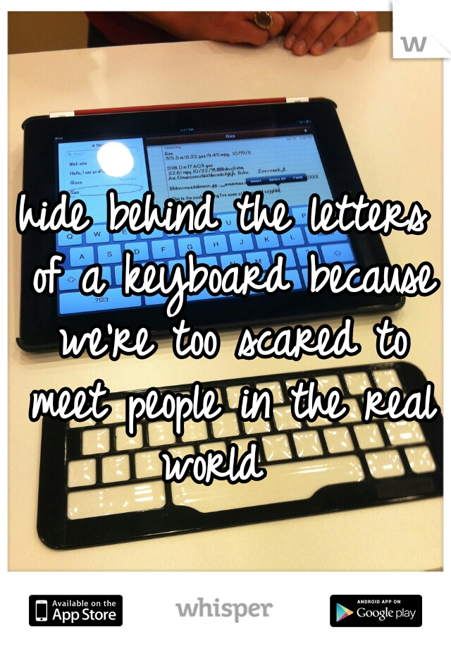 hide behind the letters of a keyboard because we're too scared to meet people in the real world