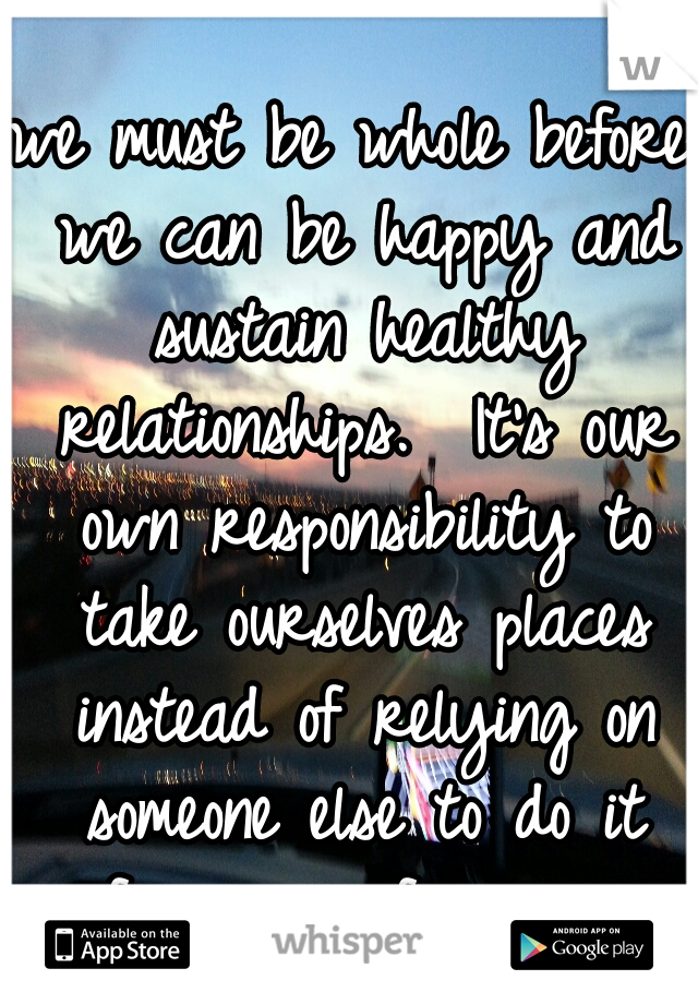 we must be whole before we can be happy and sustain healthy relationships.  It's our own responsibility to take ourselves places instead of relying on someone else to do it for us or fix us.