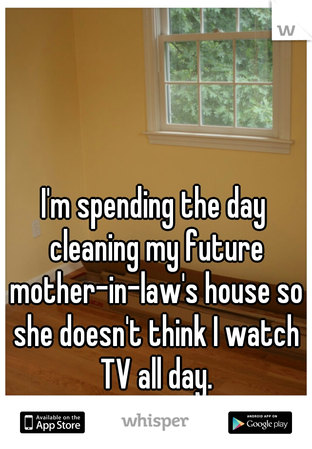 I'm spending the day cleaning my future mother-in-law's house so she doesn't think I watch TV all day.
