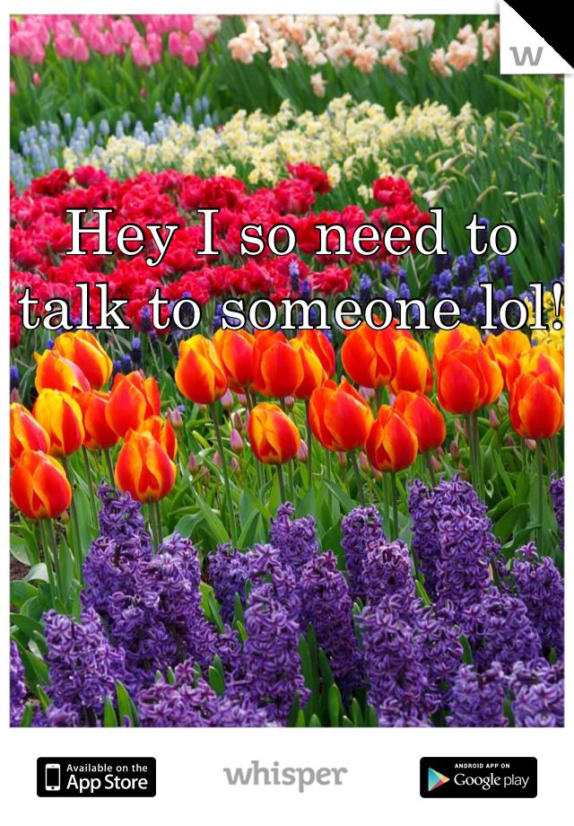 Hey I so need to talk to someone lol!