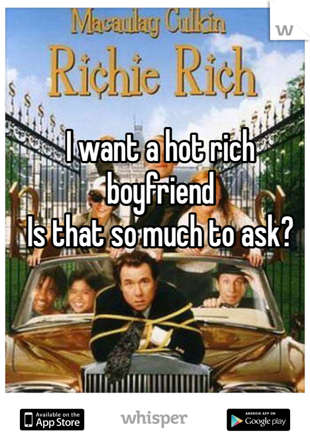 I want a hot rich boyfriend Is that so much to ask?